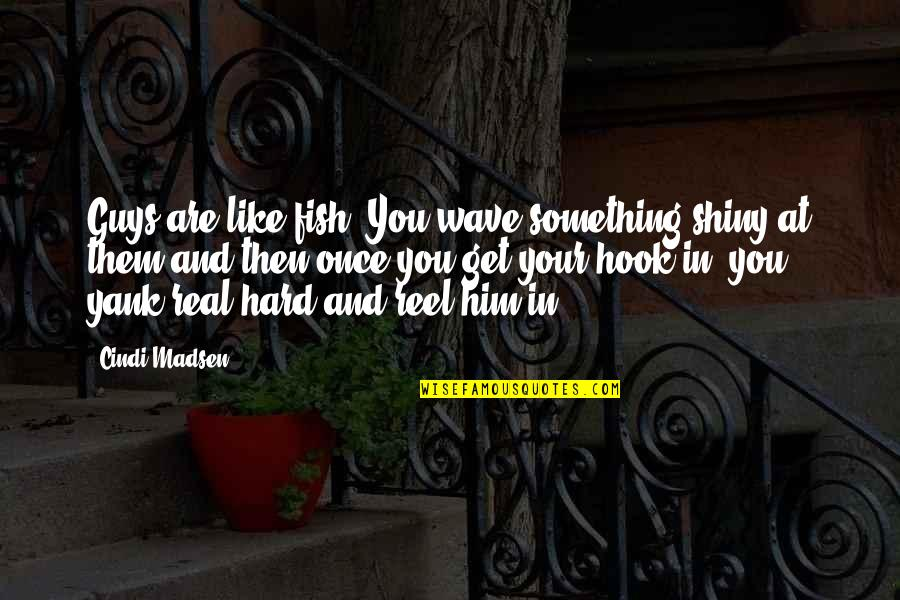 Fish Hook Quotes By Cindi Madsen: Guys are like fish. You wave something shiny