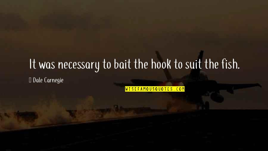 Fish Hook Quotes By Dale Carnegie: It was necessary to bait the hook to