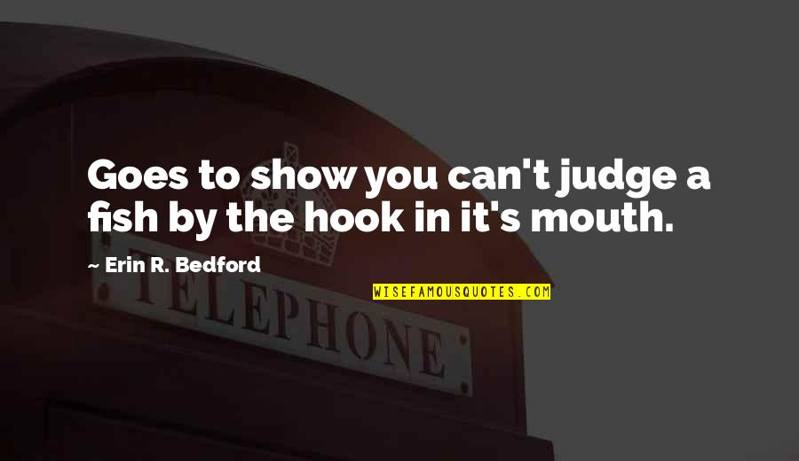 Fish Hook Quotes By Erin R. Bedford: Goes to show you can't judge a fish