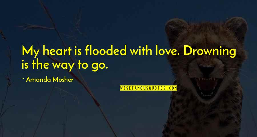 Fisica Quantica Quotes By Amanda Mosher: My heart is flooded with love. Drowning is