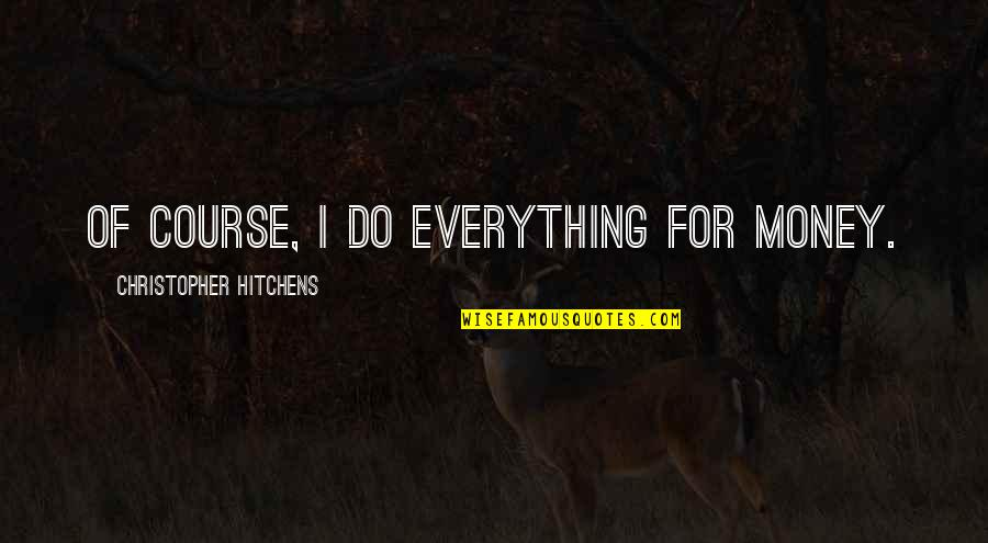 Fisica Quantica Quotes By Christopher Hitchens: Of course, I do everything for money.