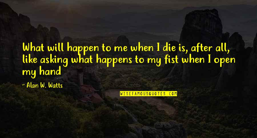 Fist Quotes By Alan W. Watts: What will happen to me when I die