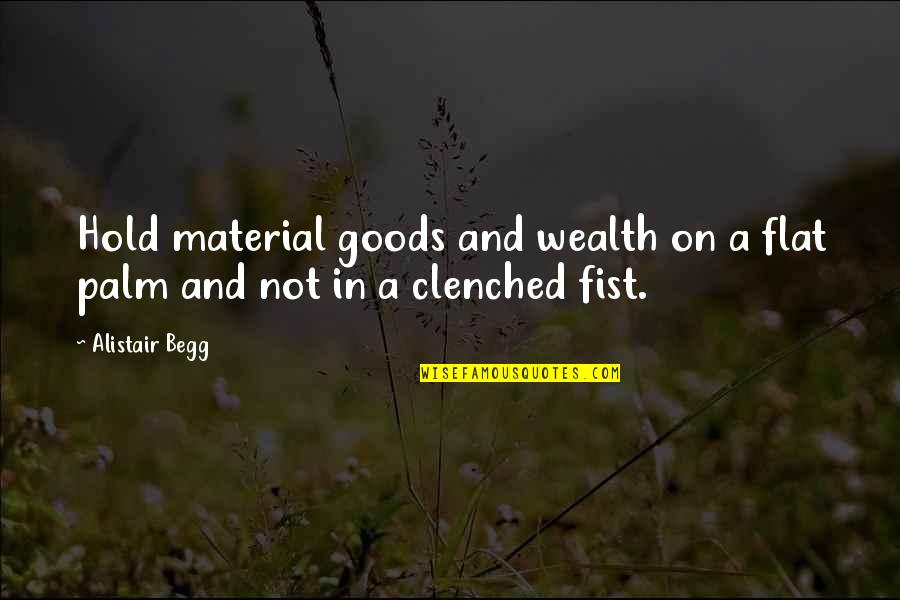 Fist Quotes By Alistair Begg: Hold material goods and wealth on a flat
