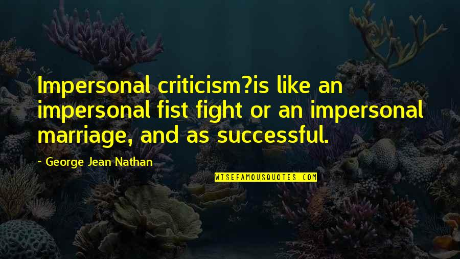 Fist Quotes By George Jean Nathan: Impersonal criticism?is like an impersonal fist fight or