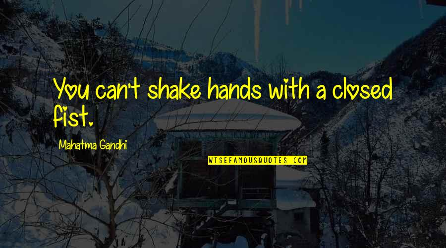 Fist Quotes By Mahatma Gandhi: You can't shake hands with a closed fist.