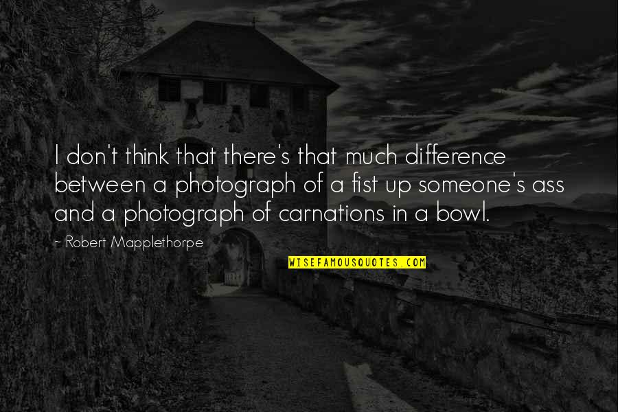 Fist Quotes By Robert Mapplethorpe: I don't think that there's that much difference