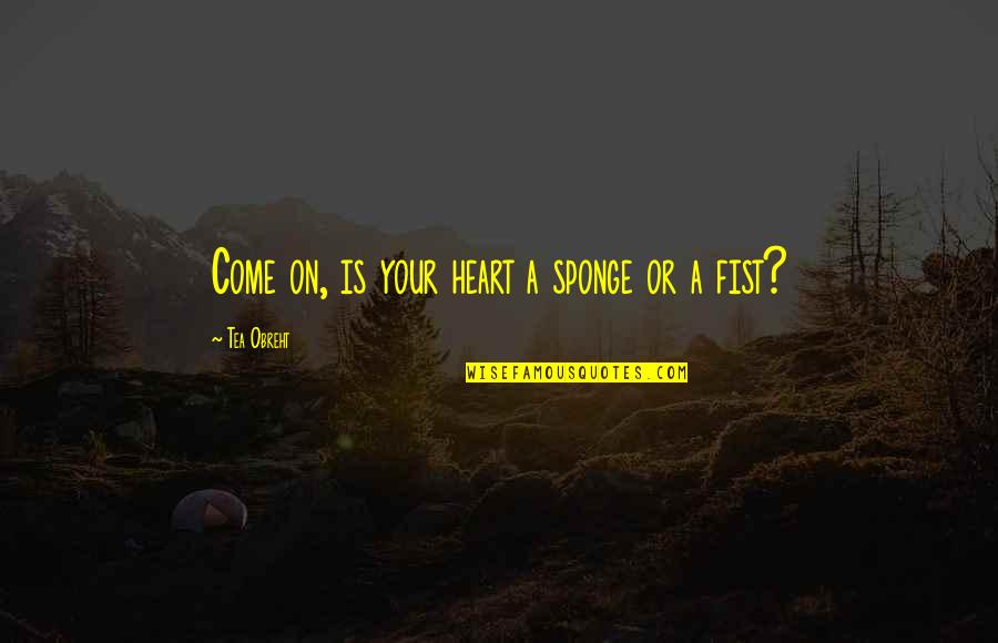 Fist Quotes By Tea Obreht: Come on, is your heart a sponge or
