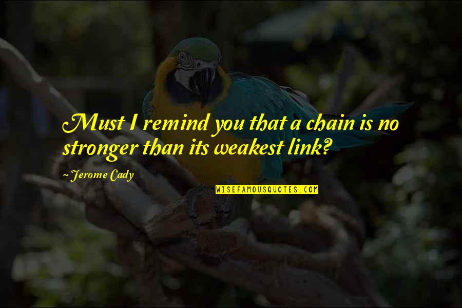 Fit And Fabulous Quotes By Jerome Cady: Must I remind you that a chain is