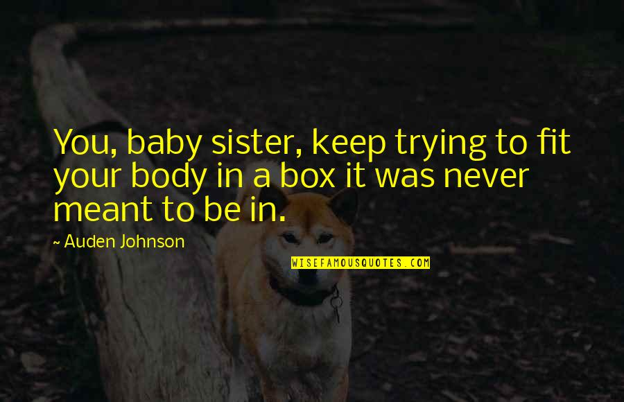 Fit Body Quotes By Auden Johnson: You, baby sister, keep trying to fit your