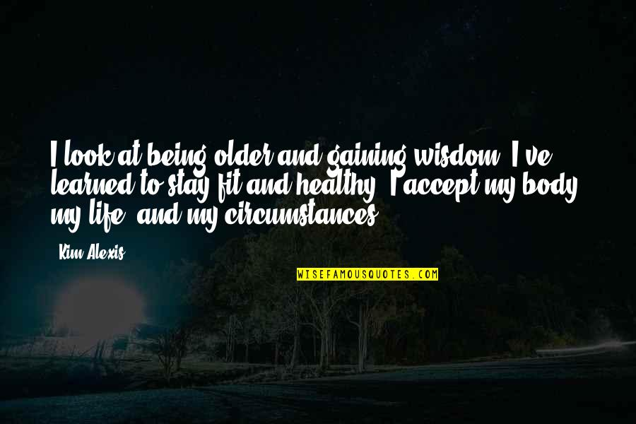 Fit Healthy Body Quotes By Kim Alexis: I look at being older and gaining wisdom.