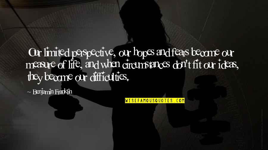 Fit Life Quotes By Benjamin Franklin: Our limited perspective, our hopes and fears become