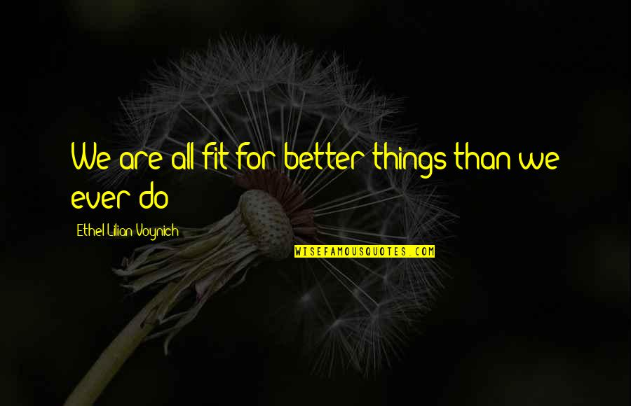 Fit Life Quotes By Ethel Lilian Voynich: We are all fit for better things than