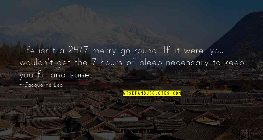 Fit Life Quotes By Jacqueline Leo: Life isn't a 24/7 merry go round. If