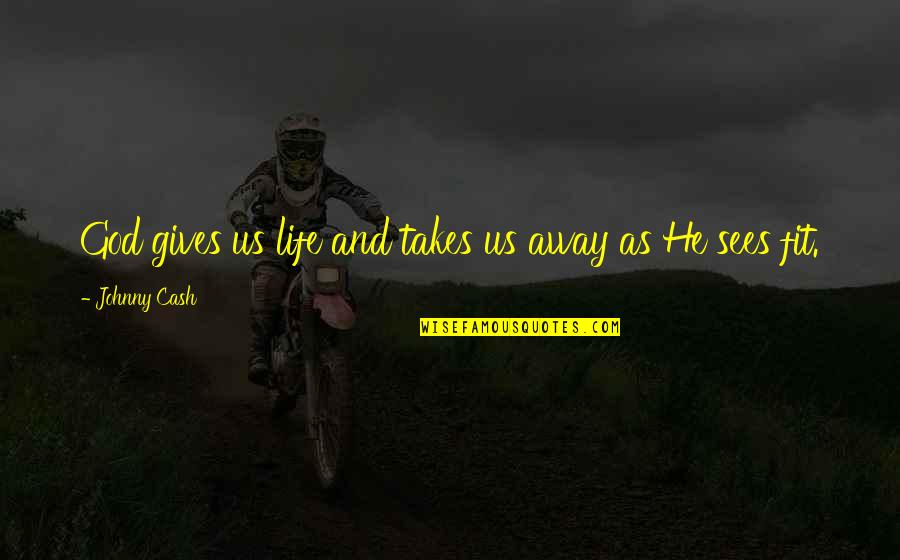 Fit Life Quotes By Johnny Cash: God gives us life and takes us away
