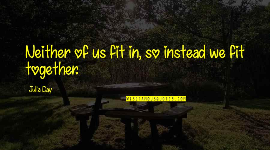 Fit Life Quotes By Julia Day: Neither of us fit in, so instead we