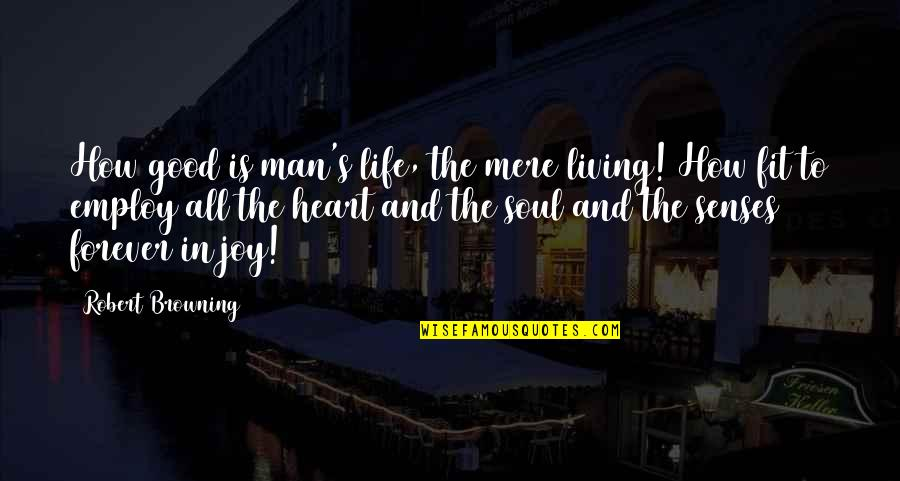 Fit Life Quotes By Robert Browning: How good is man's life, the mere living!