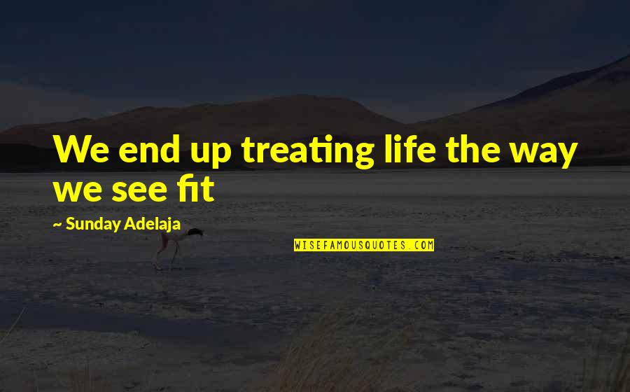 Fit Life Quotes By Sunday Adelaja: We end up treating life the way we