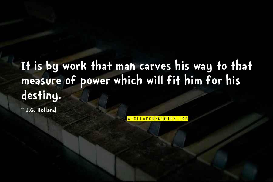 Fit To Work Quotes By J.G. Holland: It is by work that man carves his