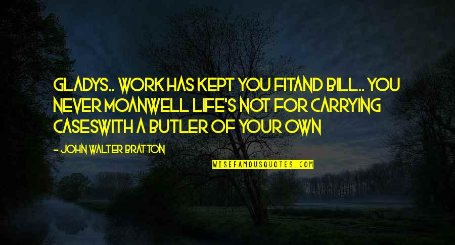 Fit To Work Quotes By John Walter Bratton: Gladys.. work has kept you fitAnd Bill.. you