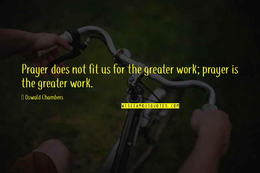 Fit To Work Quotes By Oswald Chambers: Prayer does not fit us for the greater