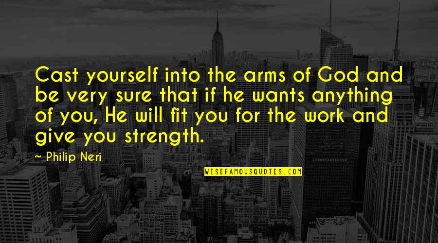 Fit To Work Quotes By Philip Neri: Cast yourself into the arms of God and