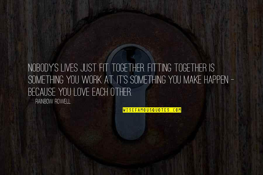 Fit To Work Quotes By Rainbow Rowell: Nobody's lives just fit together. Fitting together is