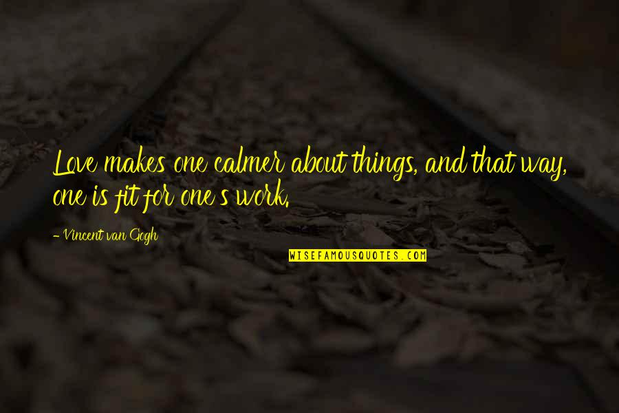 Fit To Work Quotes By Vincent Van Gogh: Love makes one calmer about things, and that