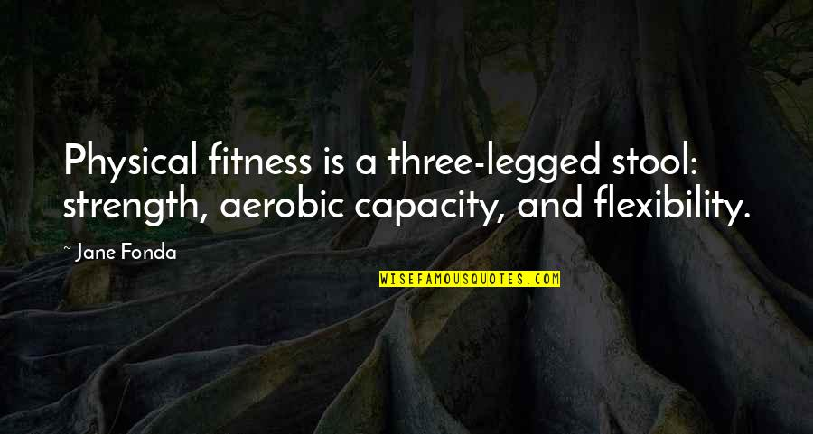Fitness And Strength Quotes By Jane Fonda: Physical fitness is a three-legged stool: strength, aerobic