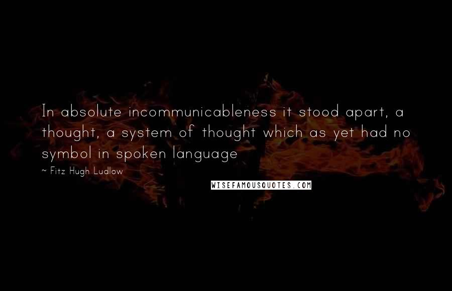 Fitz Hugh Ludlow quotes: In absolute incommunicableness it stood apart, a thought, a system of thought which as yet had no symbol in spoken language