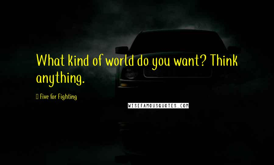 Five For Fighting quotes: What kind of world do you want? Think anything.