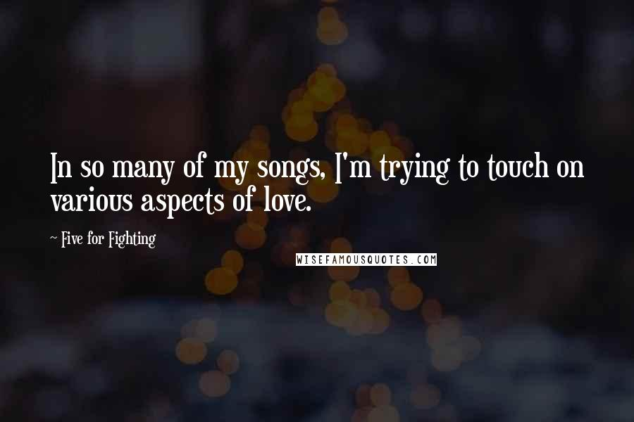 Five For Fighting quotes: In so many of my songs, I'm trying to touch on various aspects of love.