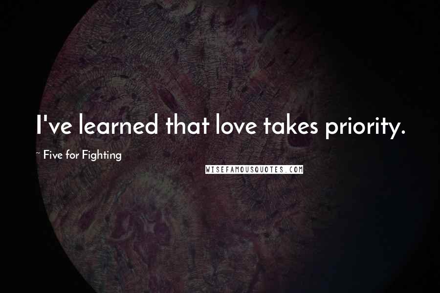Five For Fighting quotes: I've learned that love takes priority.