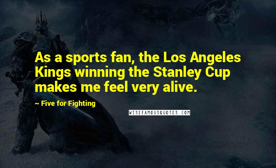 Five For Fighting quotes: As a sports fan, the Los Angeles Kings winning the Stanley Cup makes me feel very alive.