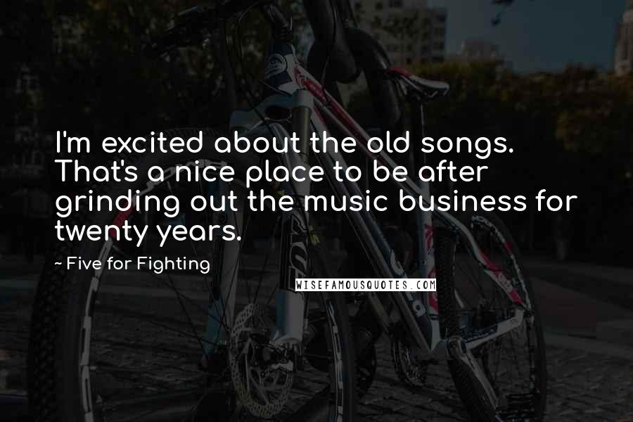 Five For Fighting quotes: I'm excited about the old songs. That's a nice place to be after grinding out the music business for twenty years.