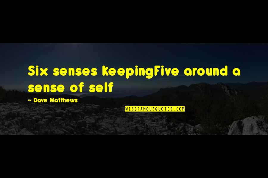 Five Senses Quotes By Dave Matthews: Six senses keepingFive around a sense of self