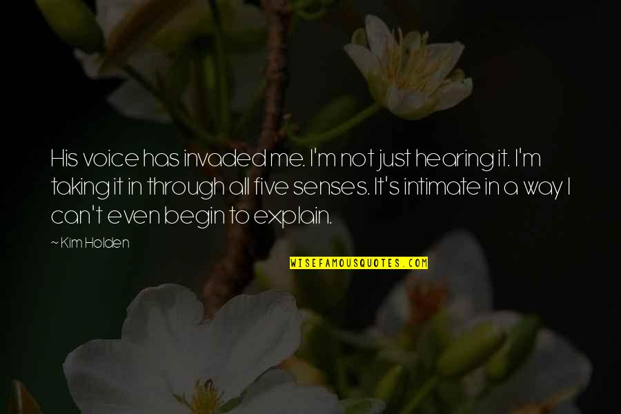 Five Senses Quotes By Kim Holden: His voice has invaded me. I'm not just