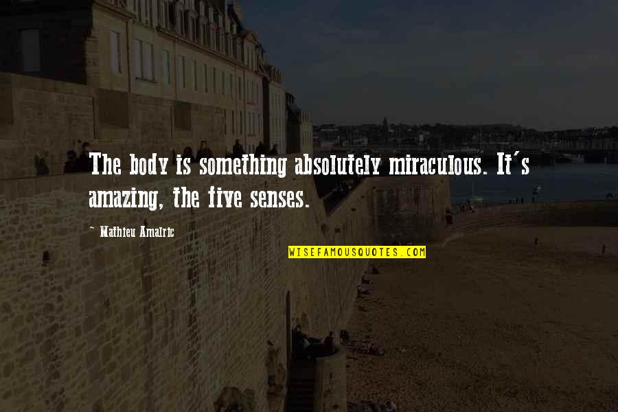 Five Senses Quotes By Mathieu Amalric: The body is something absolutely miraculous. It's amazing,