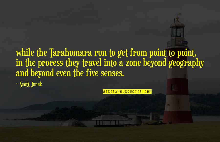 Five Senses Quotes By Scott Jurek: while the Tarahumara run to get from point