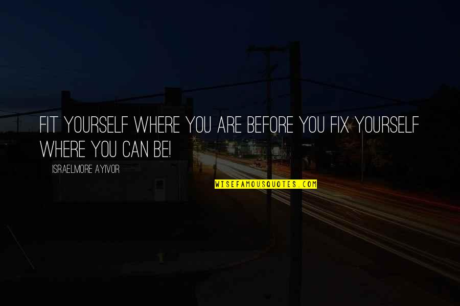 Fix It Yourself Quotes By Israelmore Ayivor: Fit yourself where you are before you fix