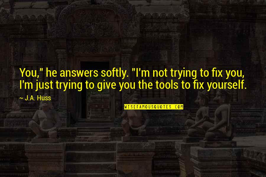 "Fix It Yourself Quotes By J.A. Huss: You,"" he answers softly. ""I'm not trying to"
