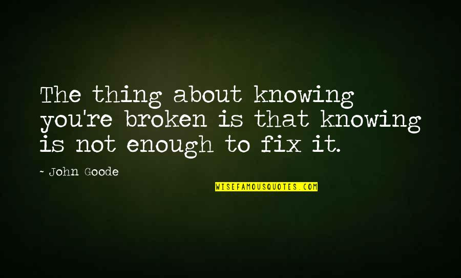 Fix It Yourself Quotes By John Goode: The thing about knowing you're broken is that