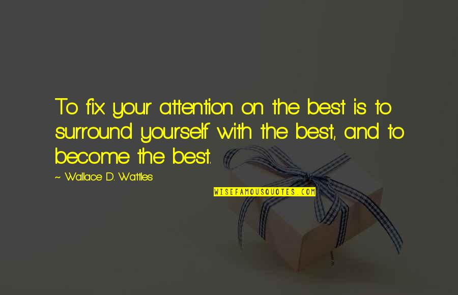 Fix It Yourself Quotes By Wallace D. Wattles: To fix your attention on the best is