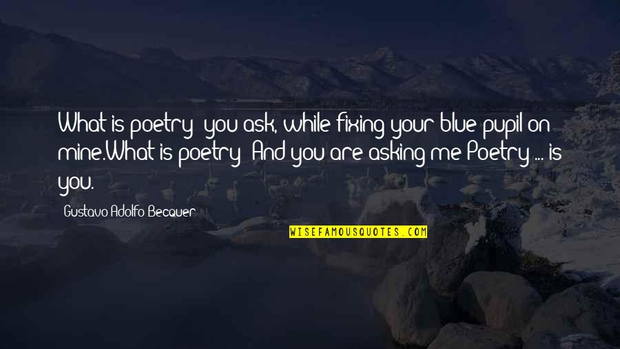 Fixing Love Quotes By Gustavo Adolfo Becquer: What is poetry? you ask, while fixing your