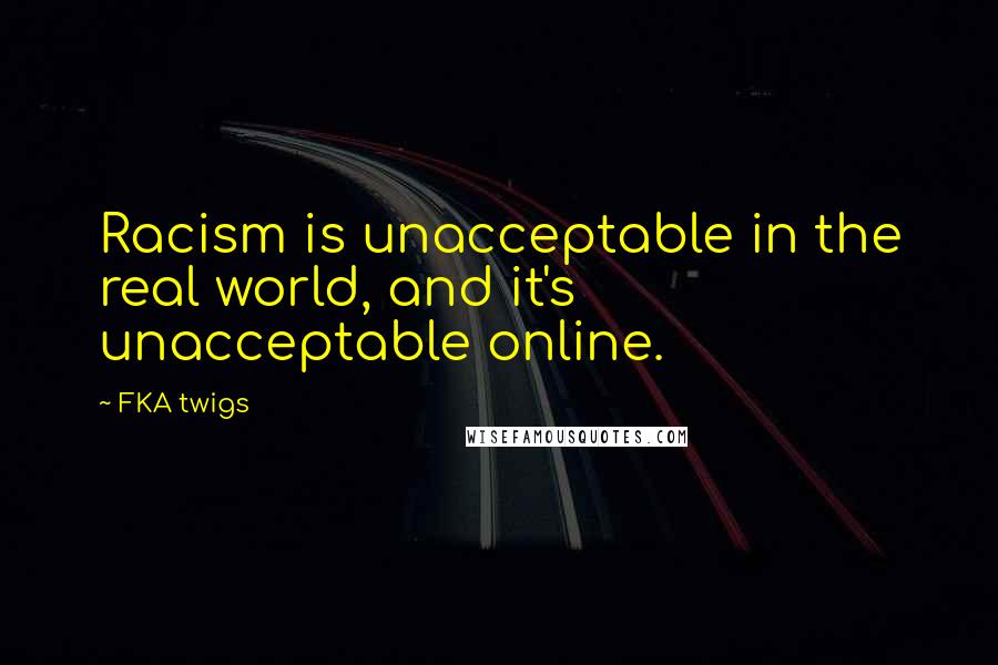 FKA Twigs quotes: Racism is unacceptable in the real world, and it's unacceptable online.