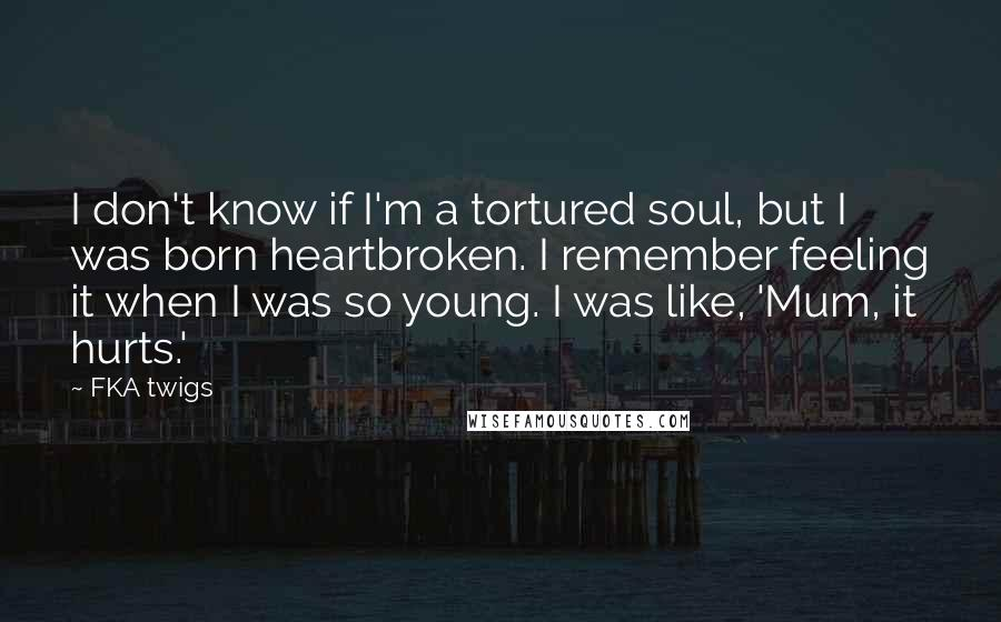 FKA Twigs quotes: I don't know if I'm a tortured soul, but I was born heartbroken. I remember feeling it when I was so young. I was like, 'Mum, it hurts.'