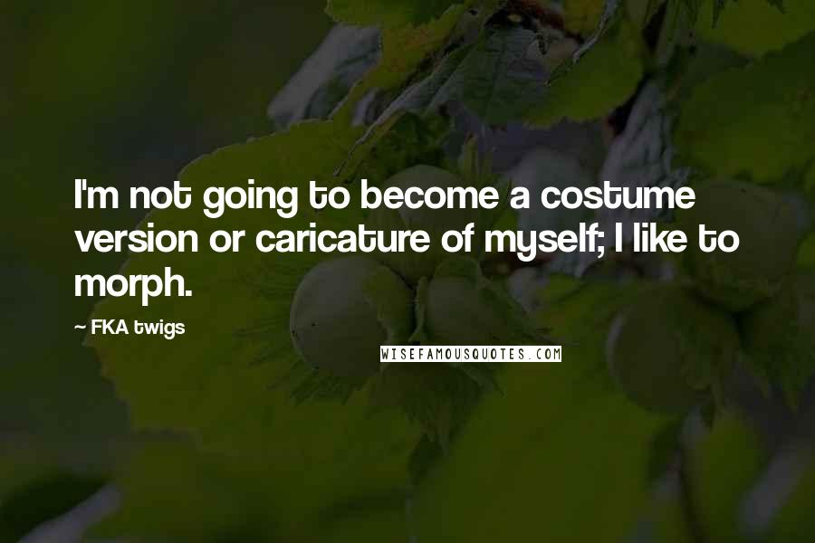 FKA Twigs quotes: I'm not going to become a costume version or caricature of myself; I like to morph.
