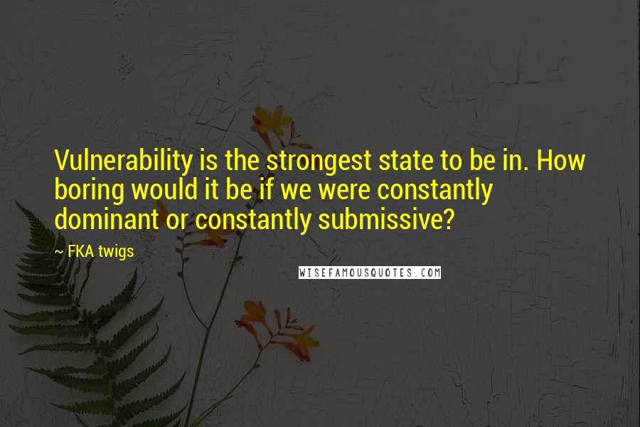 FKA Twigs quotes: Vulnerability is the strongest state to be in. How boring would it be if we were constantly dominant or constantly submissive?