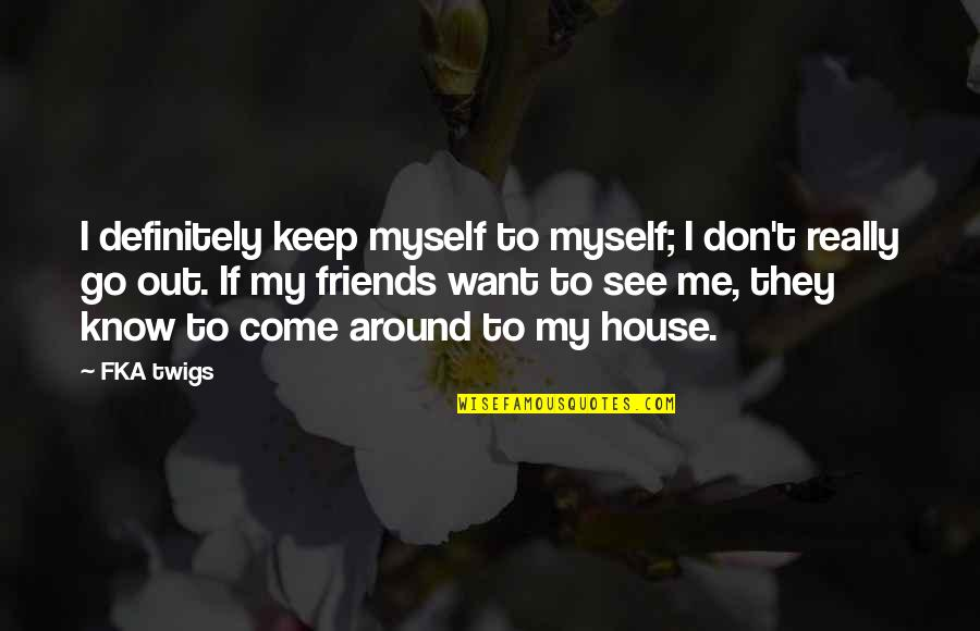Fka Twigs Quotes By FKA Twigs: I definitely keep myself to myself; I don't