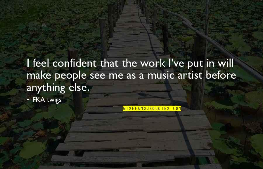 Fka Twigs Quotes By FKA Twigs: I feel confident that the work I've put
