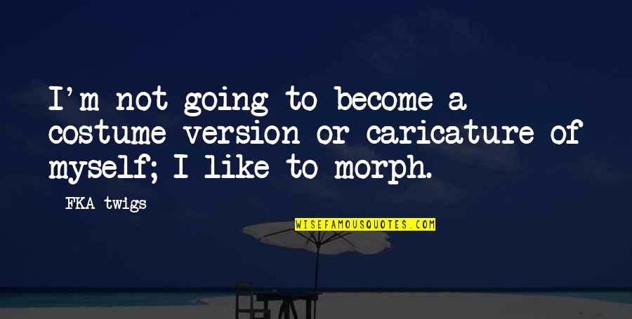 Fka Twigs Quotes By FKA Twigs: I'm not going to become a costume version